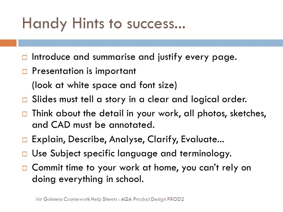 Handy Hints to success... Introduce and summarise and justify every page. Presentation is important.