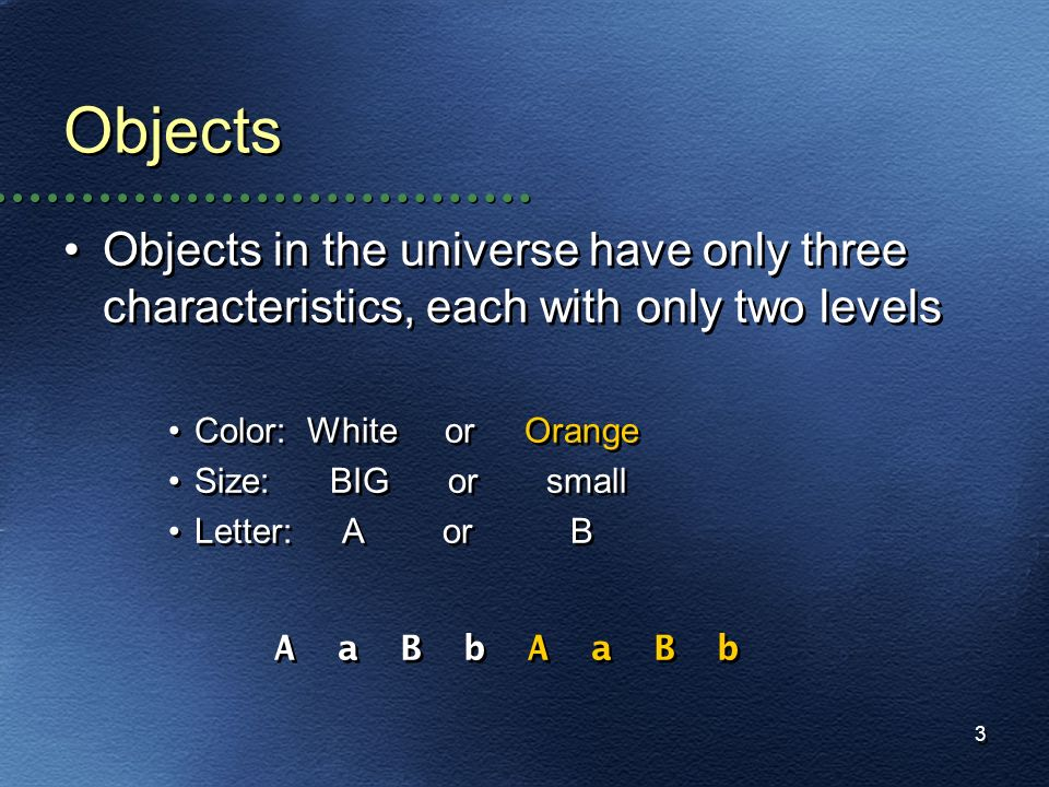 Objects Objects in the universe have only three characteristics, each with only two levels. Color: White or Orange.