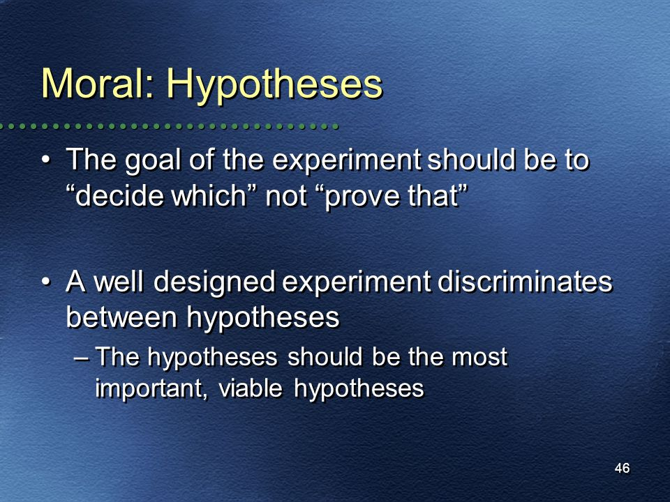Moral: HypothesesThe goal of the experiment should be to decide which not prove that A well designed experiment discriminates between hypotheses.