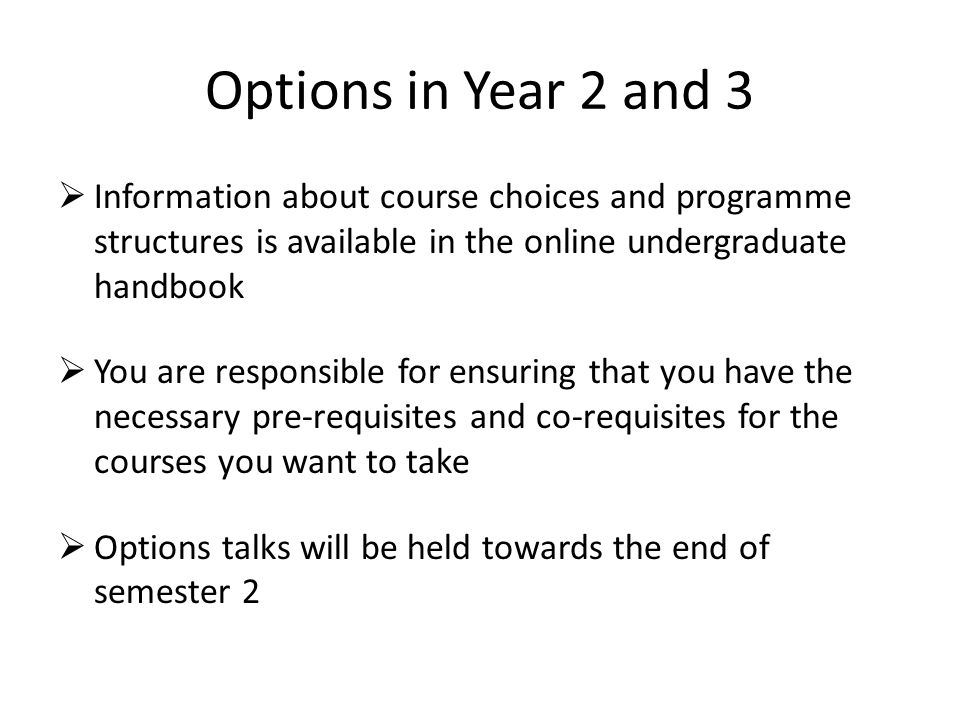 Options in Year 2 and 3 Information about course choices and programme structures is available in the online undergraduate handbook.