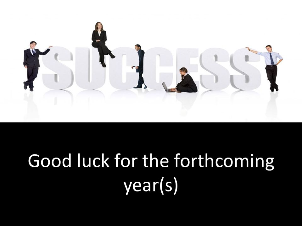 Good luck for the forthcoming year(s)