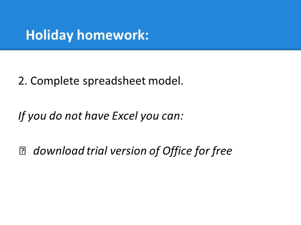 Holiday homework: 2. Complete spreadsheet model.