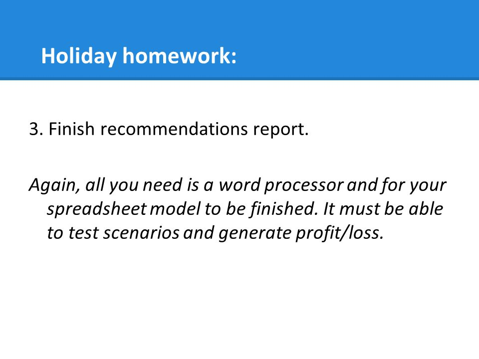Holiday homework: 3. Finish recommendations report.