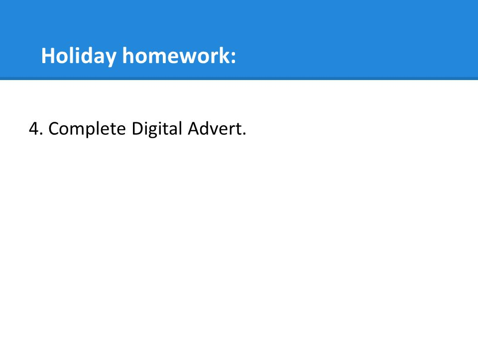 Holiday homework: 4. Complete Digital Advert.