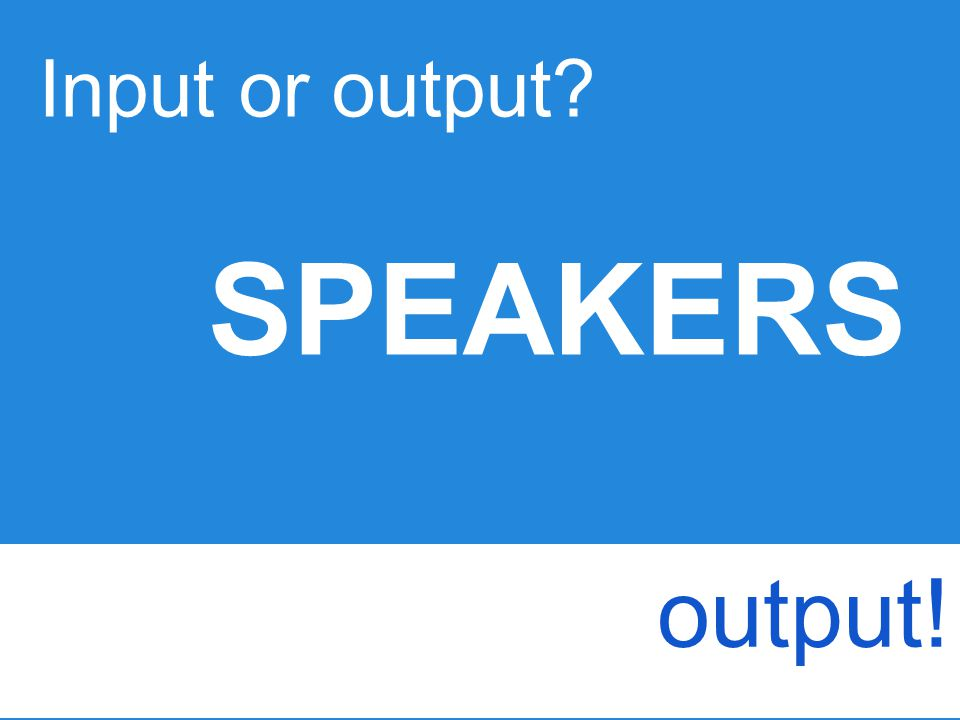 Input or output SPEAKERS output!