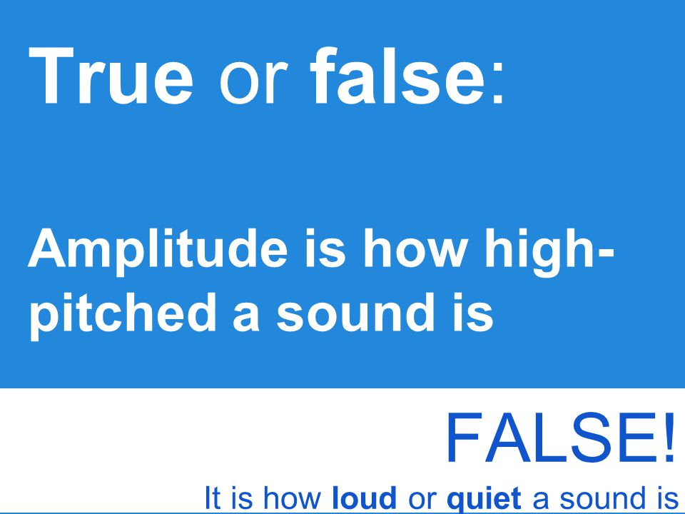 True or false: FALSE! Amplitude is how high-pitched a sound is