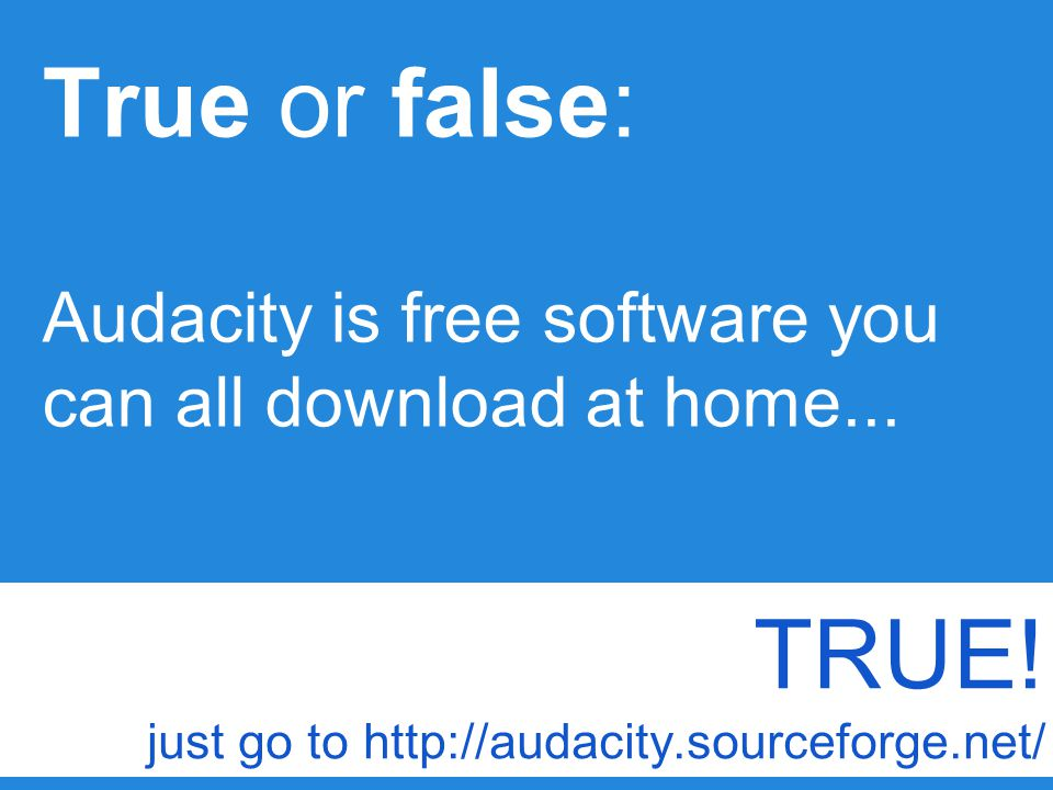 True or false: Audacity is free software you can all download at home...