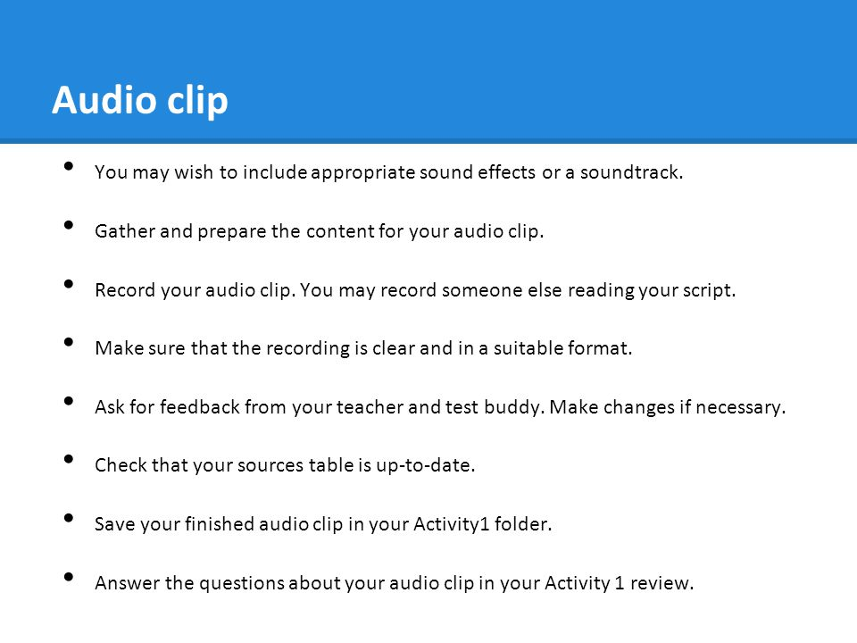 Audio clip You may wish to include appropriate sound effects or a soundtrack. Gather and prepare the content for your audio clip.
