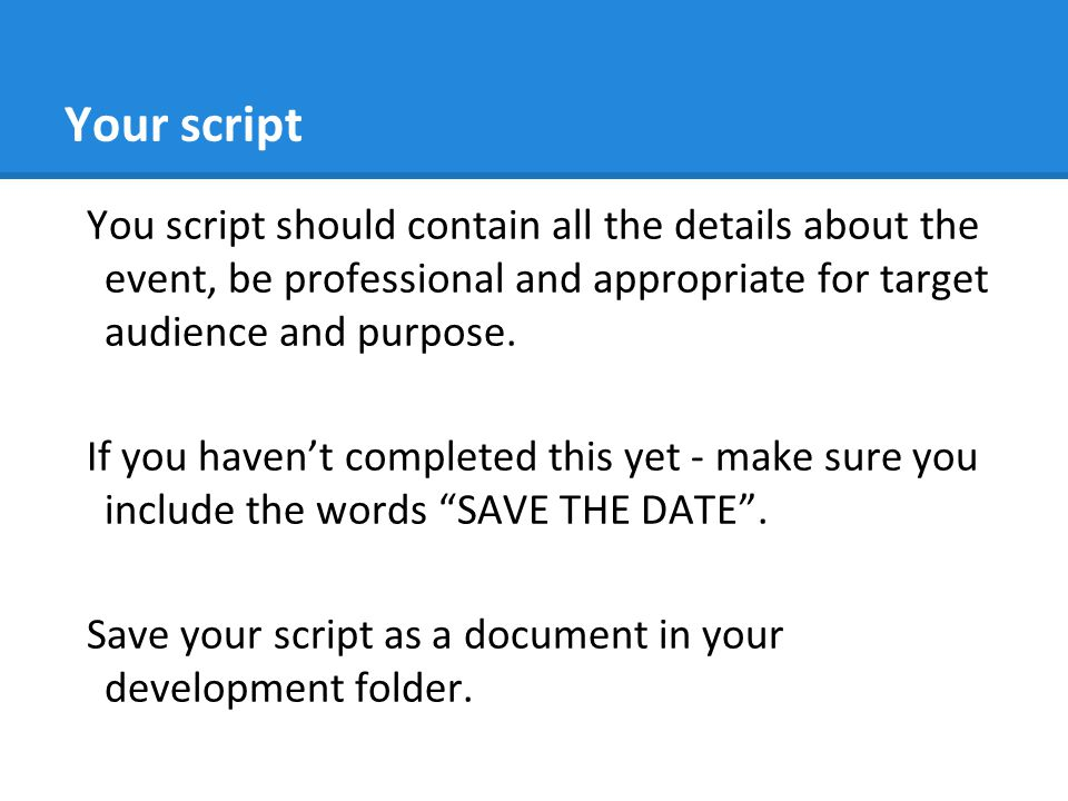 Your script You script should contain all the details about the event, be professional and appropriate for target audience and purpose.