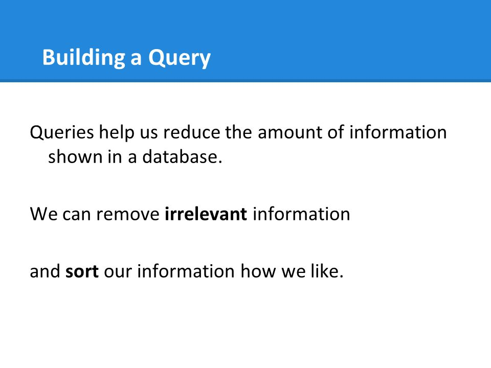 Building a Query Queries help us reduce the amount of information shown in a database. We can remove irrelevant information.