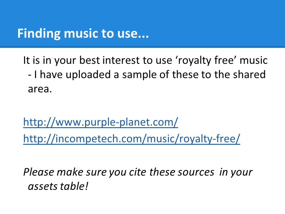 Finding music to use... It is in your best interest to use 'royalty free' music - I have uploaded a sample of these to the shared area.