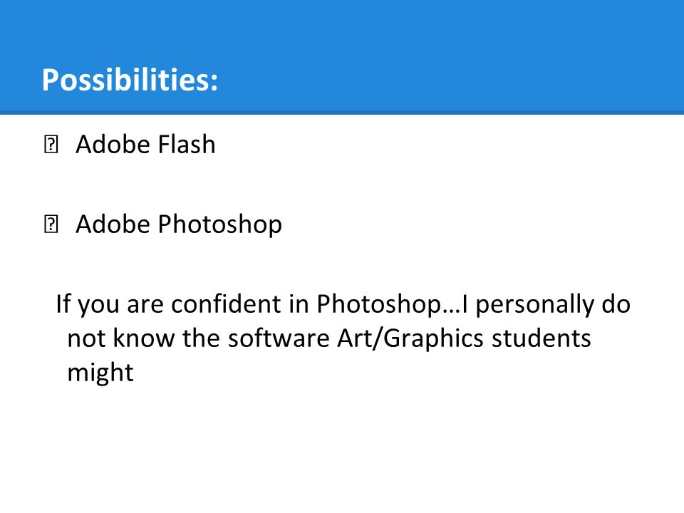 Possibilities: Adobe Flash Adobe Photoshop