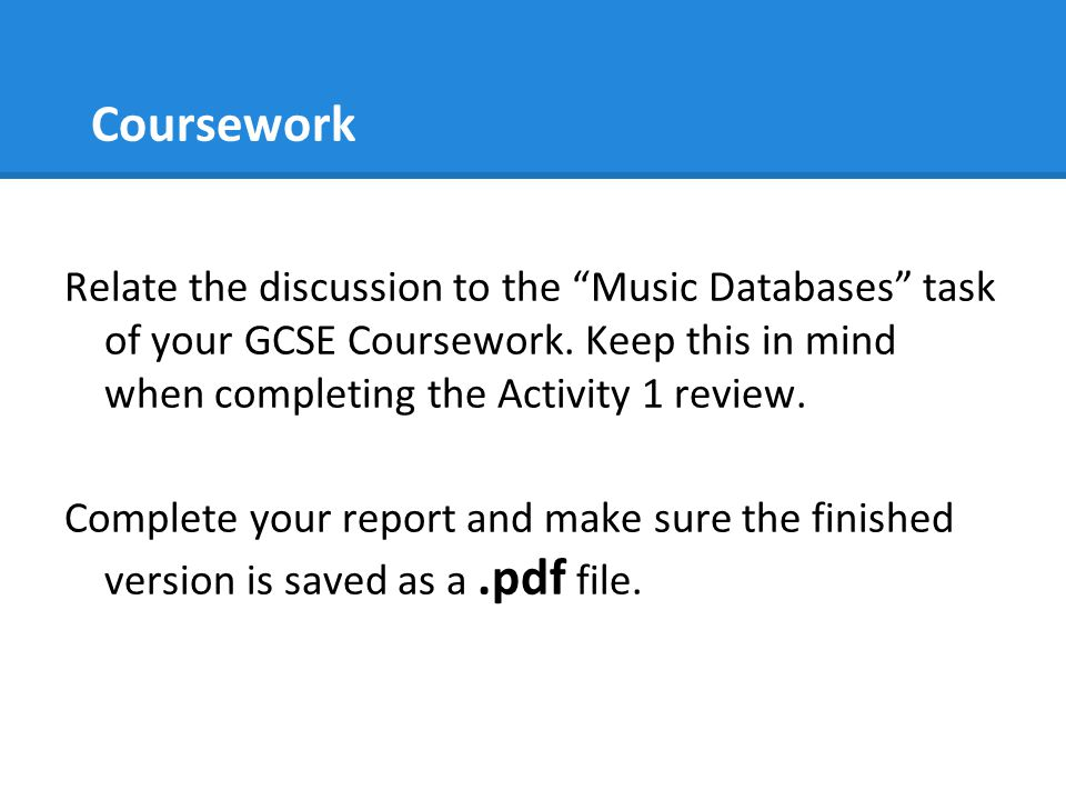 Coursework Relate the discussion to the Music Databases task of your GCSE Coursework. Keep this in mind when completing the Activity 1 review.