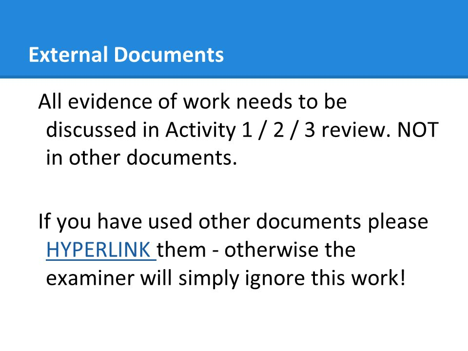 External Documents All evidence of work needs to be discussed in Activity 1 / 2 / 3 review. NOT in other documents.