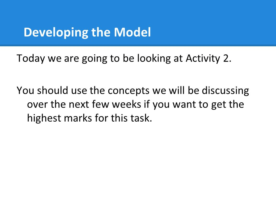 Developing the Model Today we are going to be looking at Activity 2.