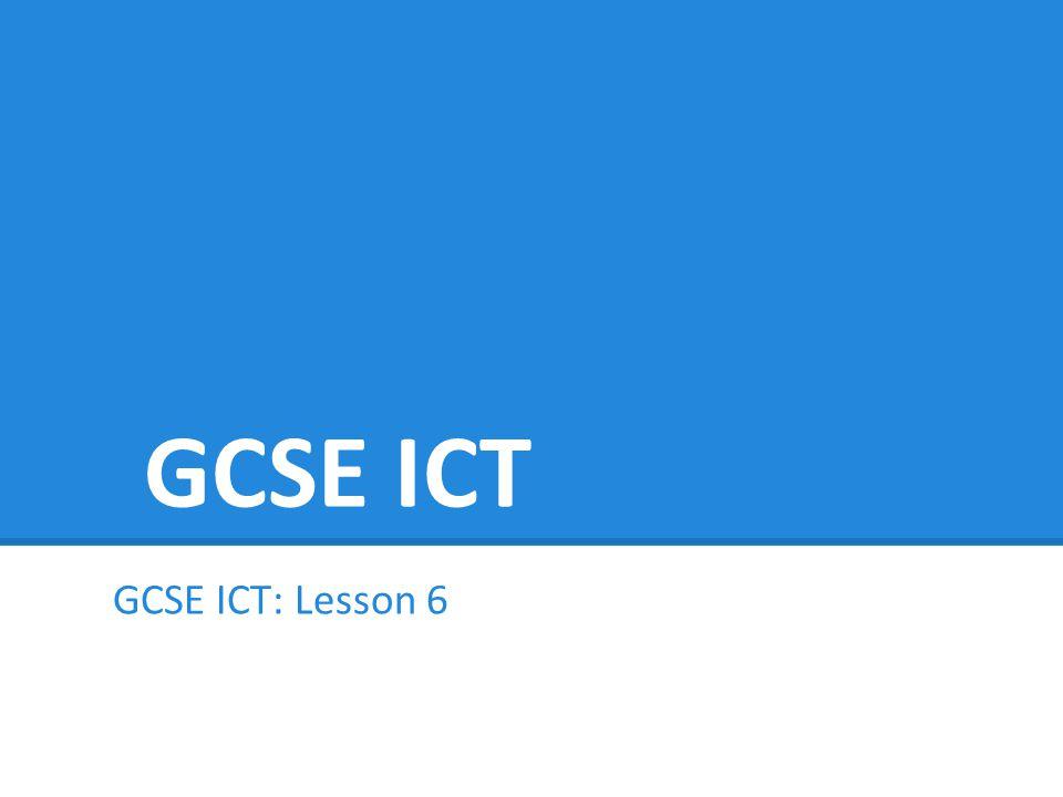 GCSE ICT GCSE ICT: Lesson 6