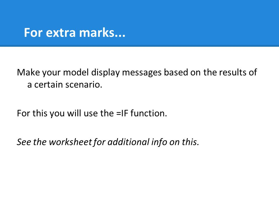 For extra marks... Make your model display messages based on the results of a certain scenario. For this you will use the =IF function.