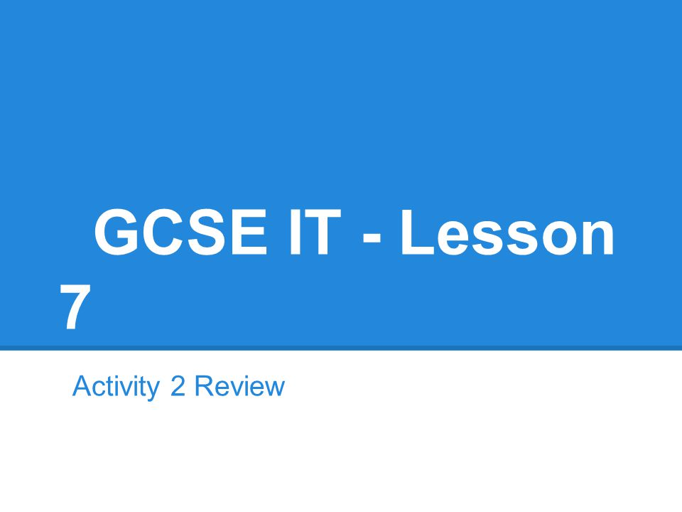 GCSE IT - Lesson 7 Activity 2 Review