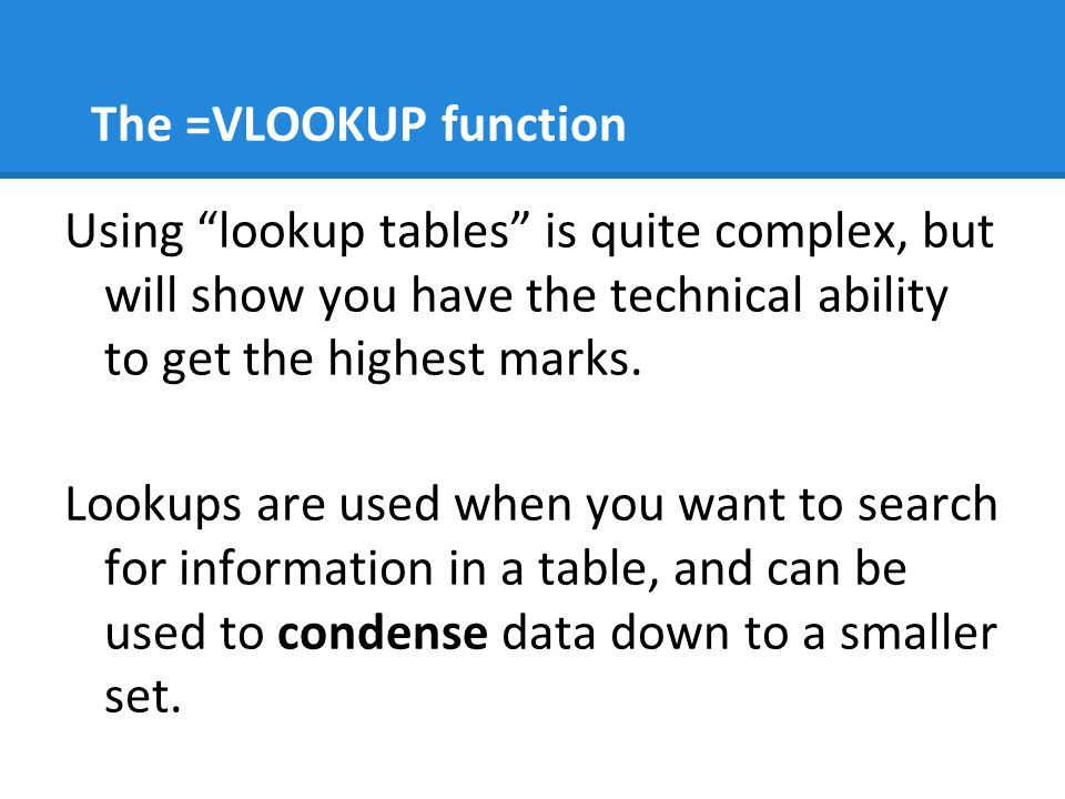 The =VLOOKUP function Using lookup tables is quite complex, but will show you have the technical ability to get the highest marks.