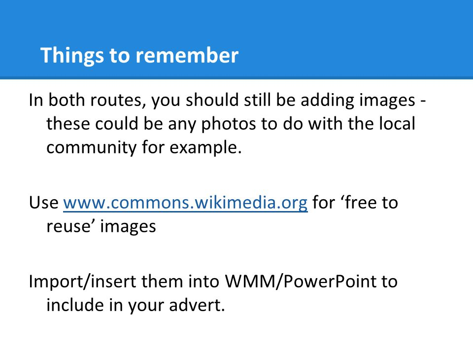 Things to remember In both routes, you should still be adding images - these could be any photos to do with the local community for example.