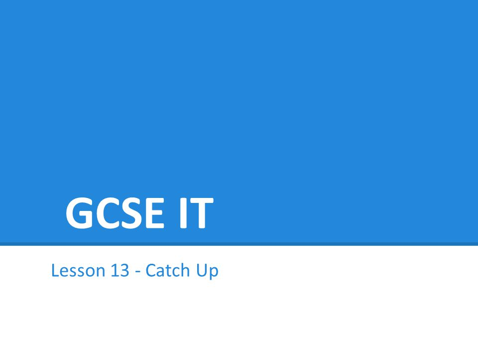 GCSE IT Lesson 13 - Catch Up