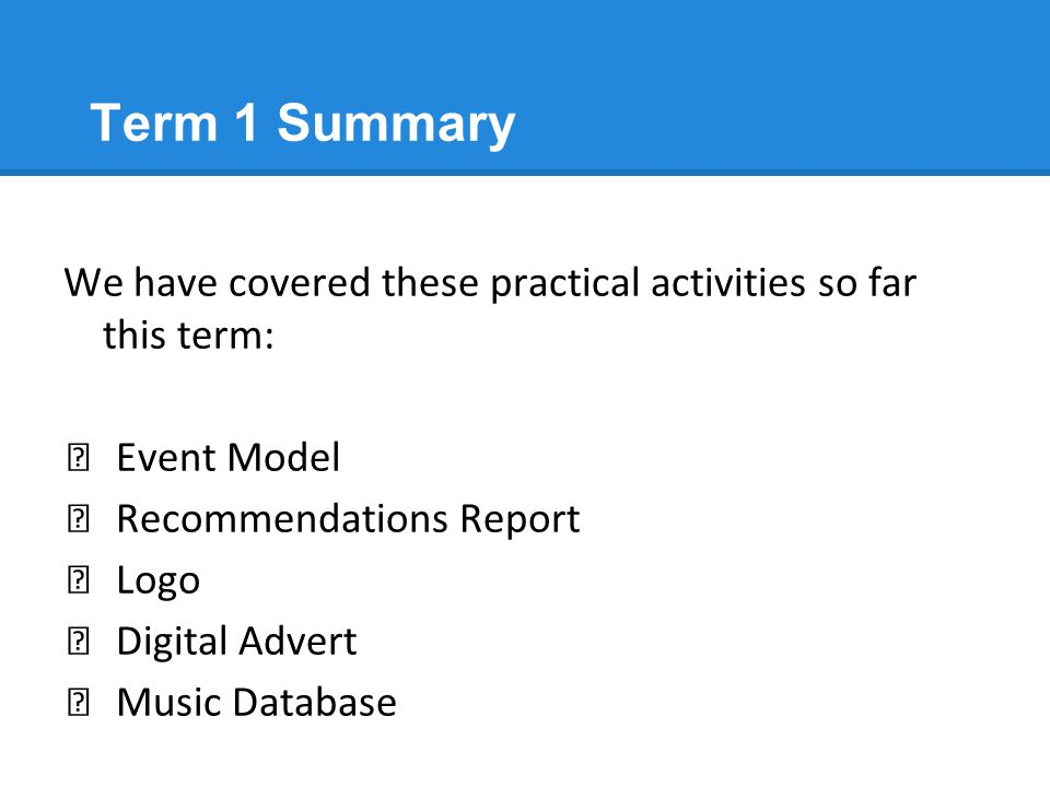 Term 1 Summary We have covered these practical activities so far this term: Event Model. Recommendations Report.