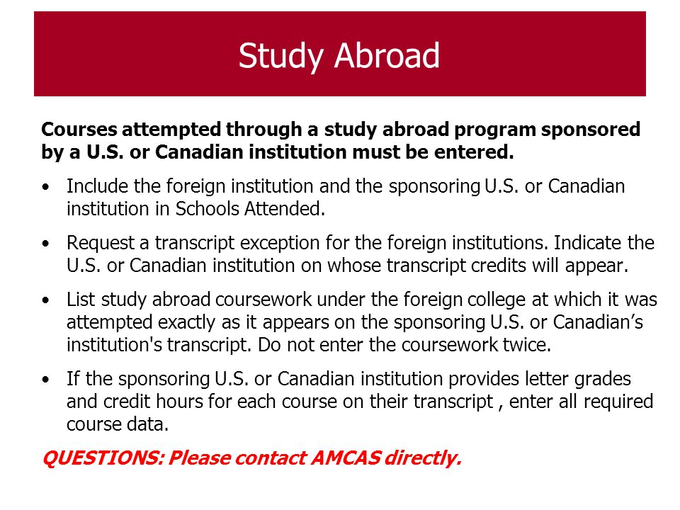 Study Abroad Courses attempted through a study abroad program sponsored by a U.S. or Canadian institution must be entered.