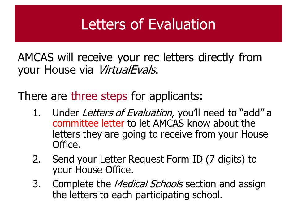Letters of Evaluation AMCAS will receive your rec letters directly from your House via VirtualEvals.