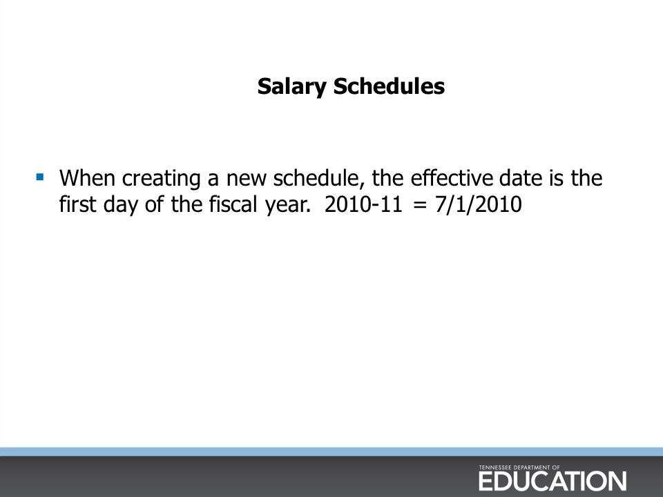 Salary Schedules When creating a new schedule, the effective date is the first day of the fiscal year.