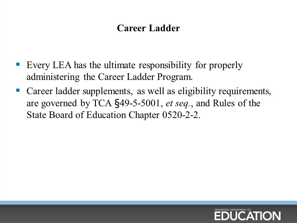 Career Ladder Every LEA has the ultimate responsibility for properly administering the Career Ladder Program.