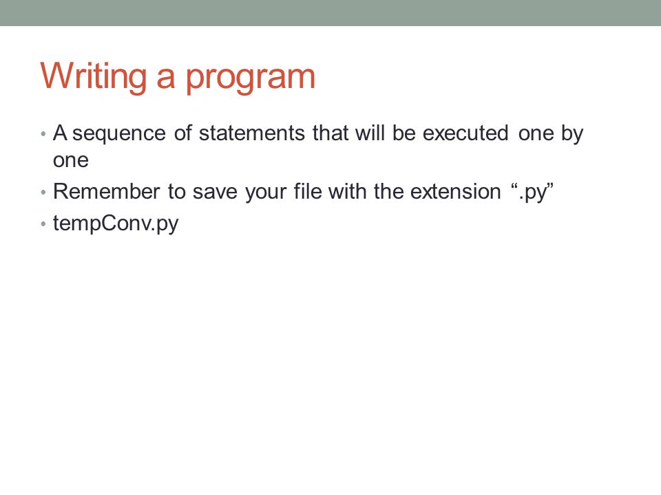 Writing a program A sequence of statements that will be executed one by one. Remember to save your file with the extension .py