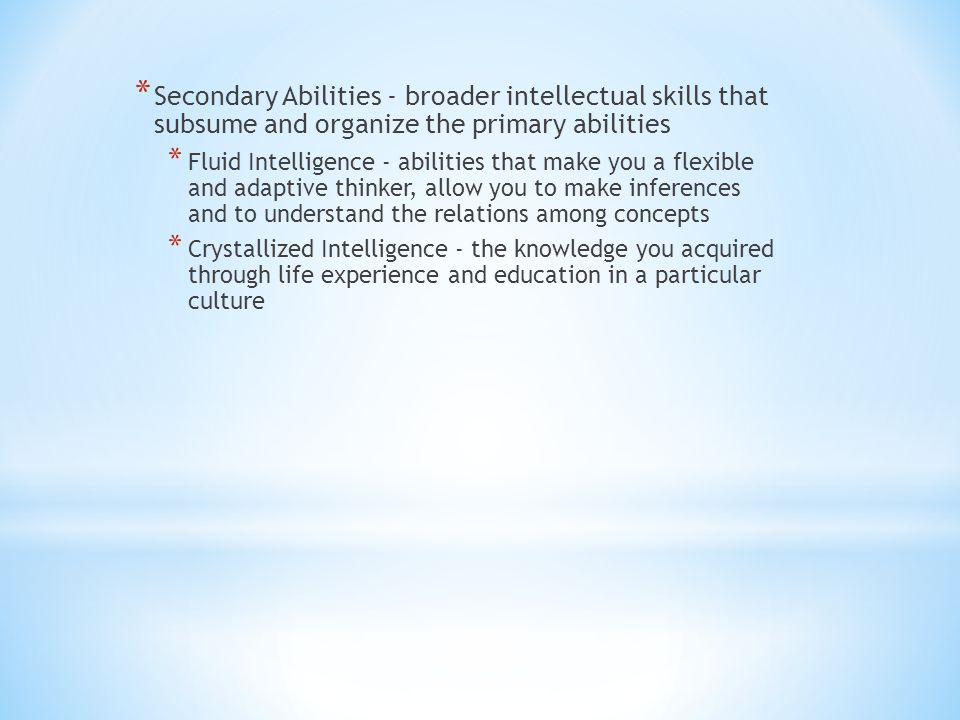 Secondary Abilities - broader intellectual skills that subsume and organize the primary abilities
