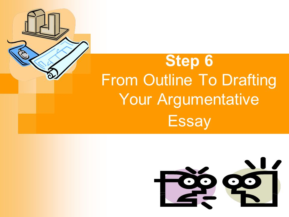 Step 6 From Outline To Drafting Your Argumentative Essay