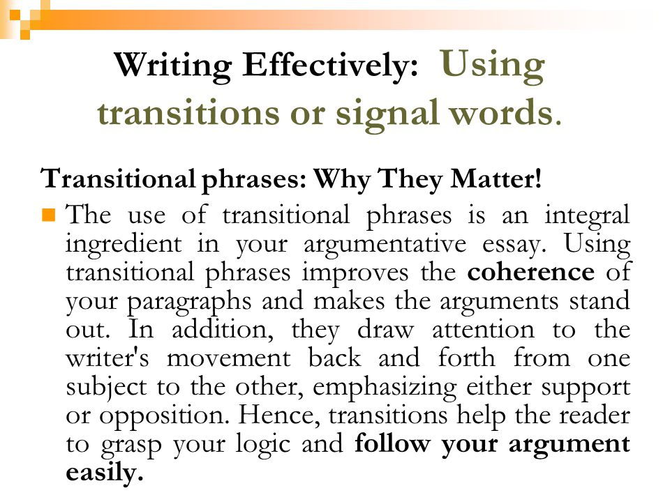argumentative essay paragraph transitions Paragraphs represent the basic unit of composition: one idea, one paragraph however, to present a clear, unified train of thought to your readers, you must make sure each paragraph follows the one before it and leads to the one after it through clear, logical transitions keep in mind that adequate transitions cannot simply be added to the.