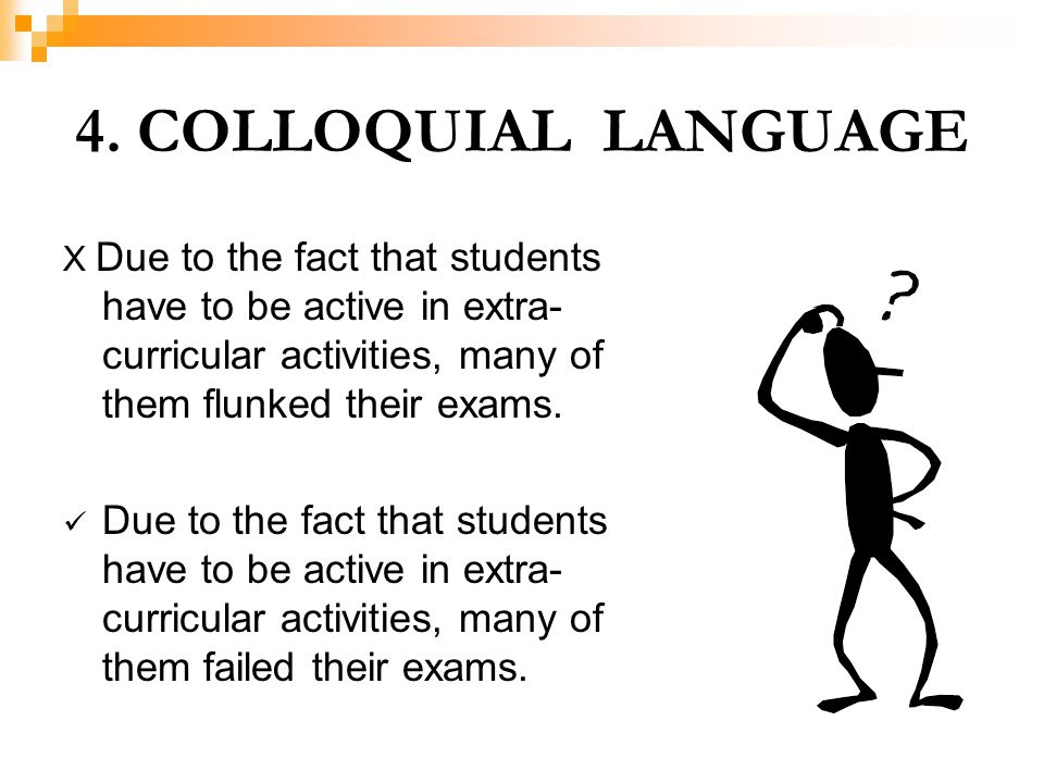 4. COLLOQUIAL LANGUAGE X Due to the fact that students have to be active in extra-curricular activities, many of them flunked their exams.