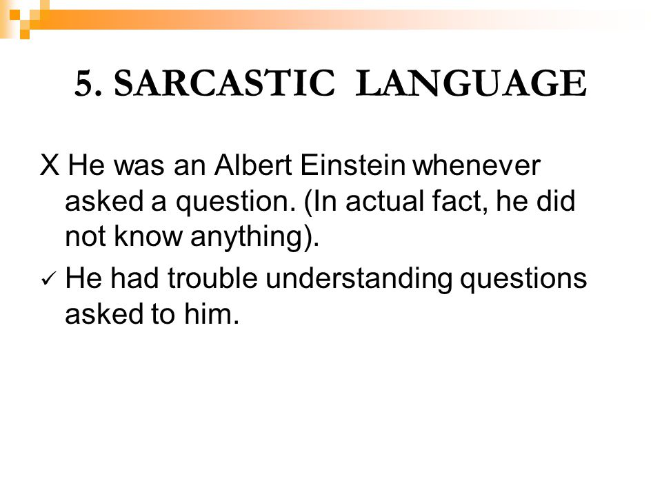 5. SARCASTIC LANGUAGE X He was an Albert Einstein whenever asked a question. (In actual fact, he did not know anything).