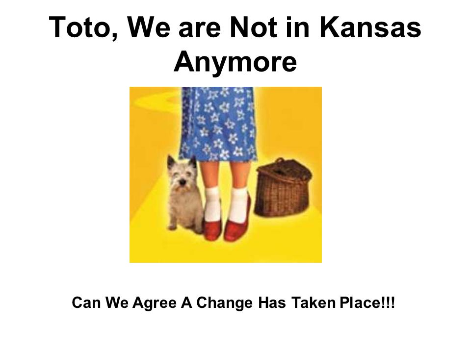 Toto, We are Not in Kansas Anymore