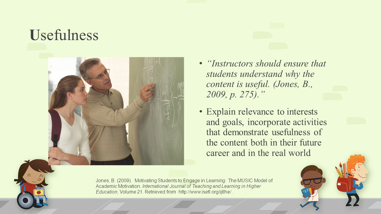 Usefulness Instructors should ensure that students understand why the content is useful. (Jones, B., 2009, p. 275).