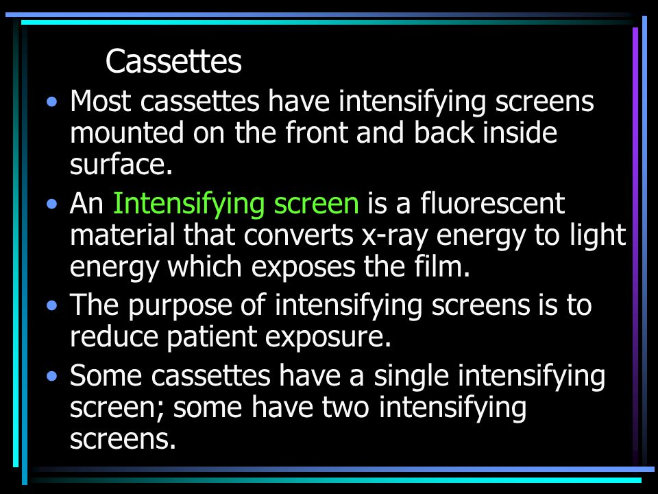 Cassettes Most cassettes have intensifying screens mounted on the front and back inside surface.
