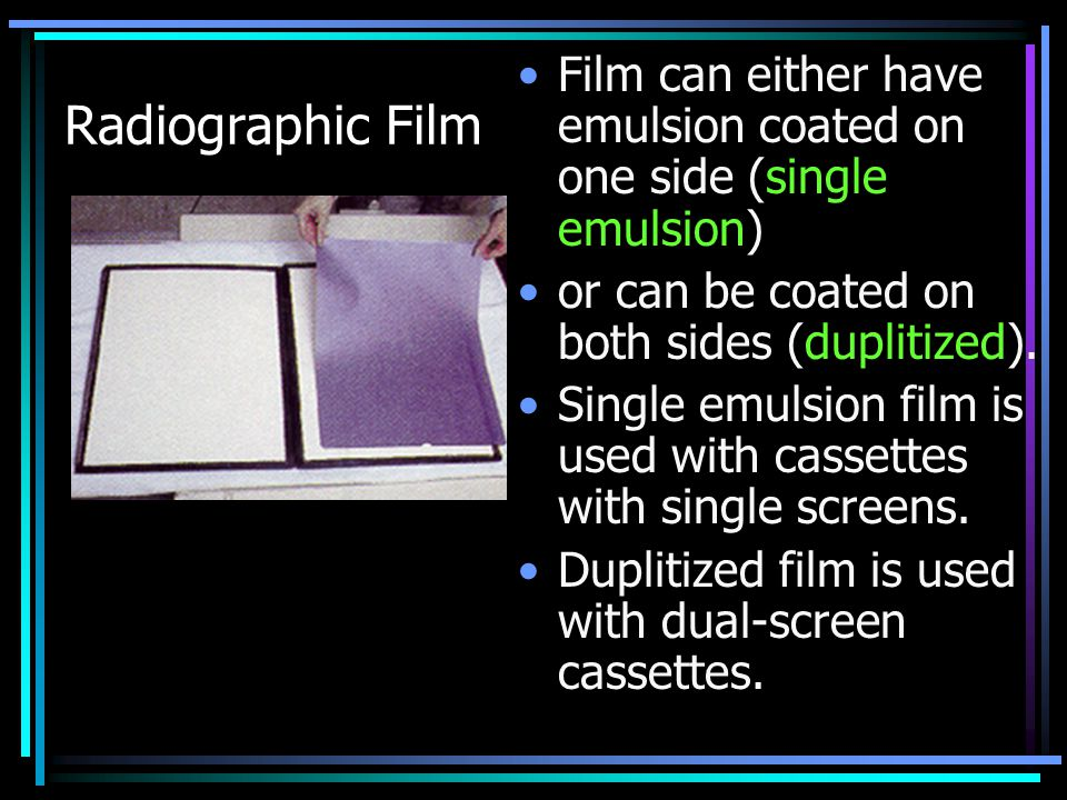 Radiographic Film Film can either have emulsion coated on one side (single emulsion) or can be coated on both sides (duplitized).