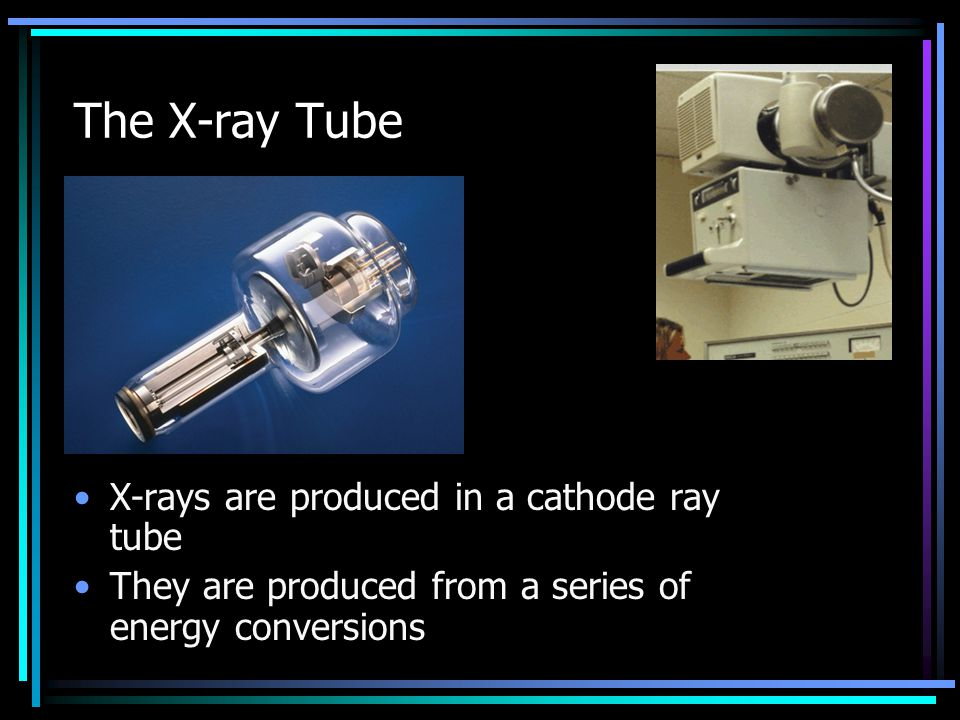 The X-ray Tube X-rays are produced in a cathode ray tube