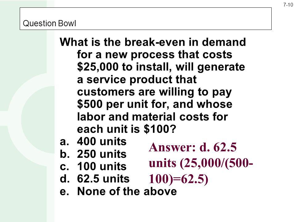 Answer: d. 62.5 units (25,000/(500-100)=62.5)