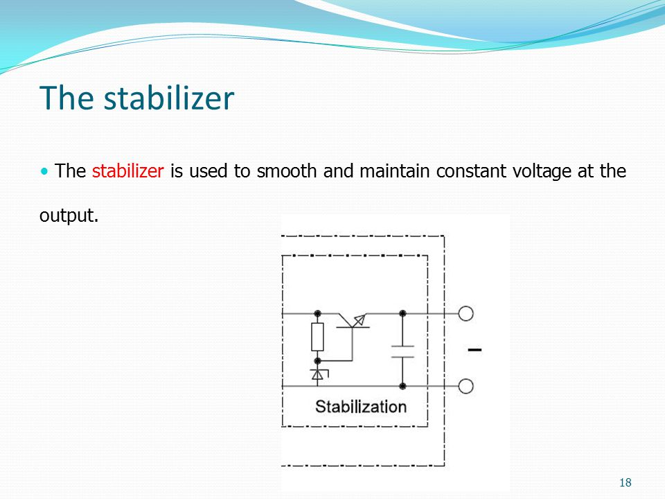 The stabilizer The stabilizer is used to smooth and maintain constant voltage at the output.