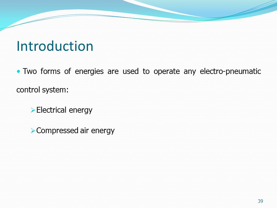 Introduction Two forms of energies are used to operate any electro-pneumatic control system: Electrical energy.
