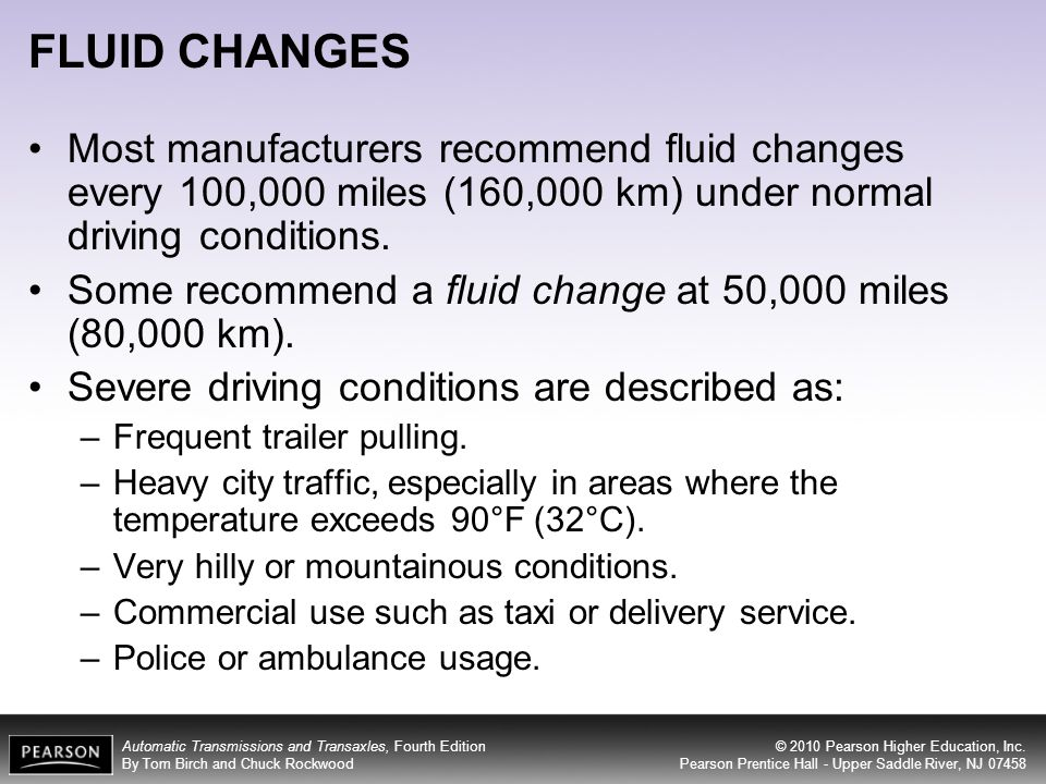 FLUID CHANGES Most manufacturers recommend fluid changes every 100,000 miles (160,000 km) under normal driving conditions.