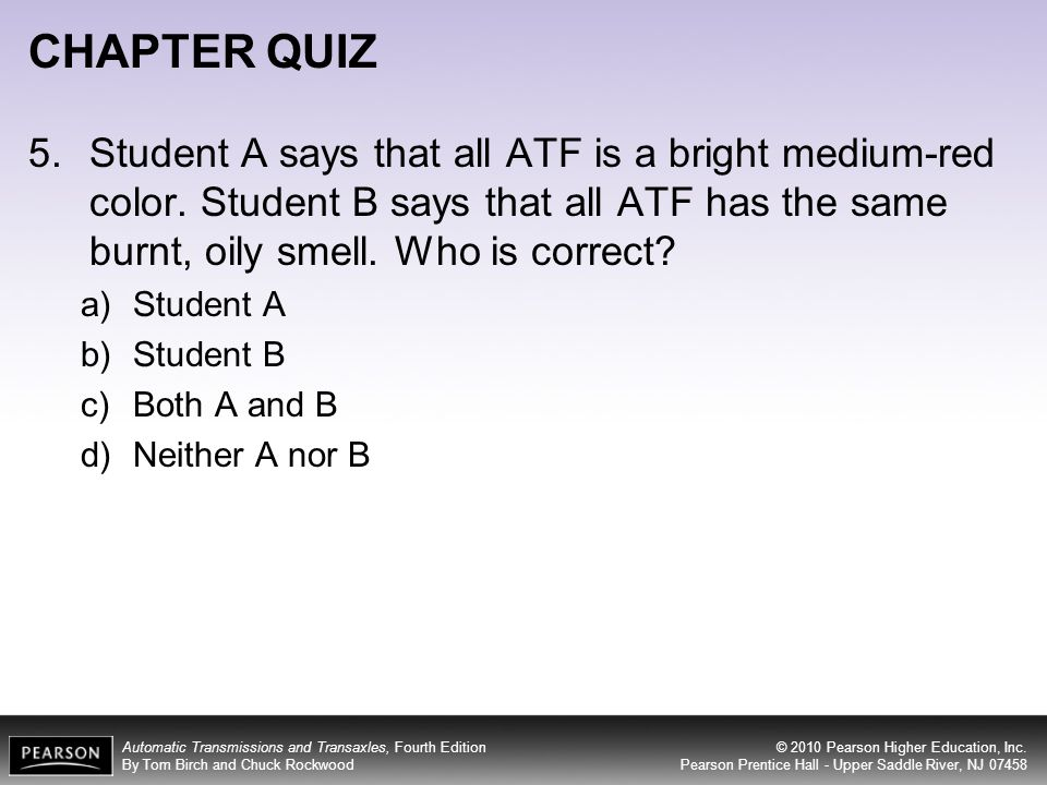 CHAPTER QUIZ 5. Student A says that all ATF is a bright medium-red color. Student B says that all ATF has the same burnt, oily smell. Who is correct