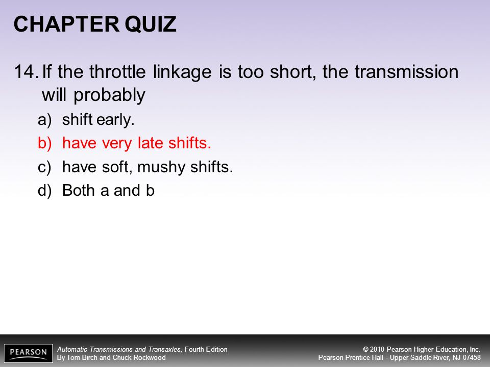 CHAPTER QUIZ 14. If the throttle linkage is too short, the transmission will probably. shift early.