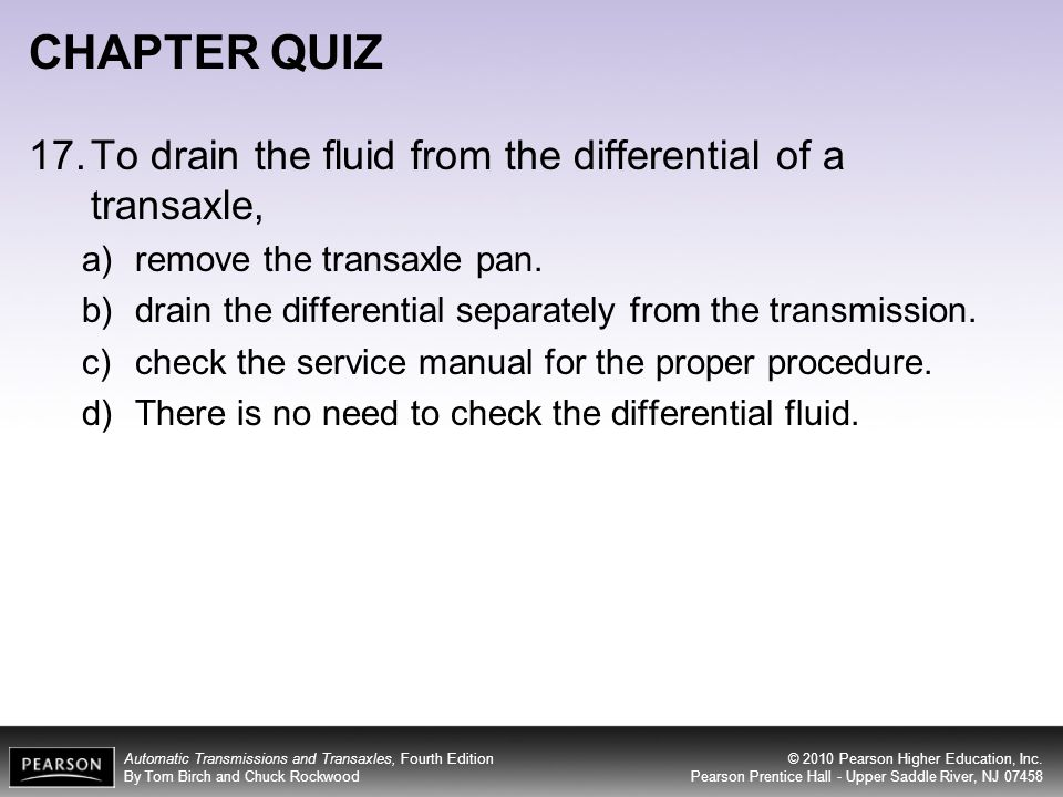 CHAPTER QUIZ 17. To drain the fluid from the differential of a transaxle, remove the transaxle pan.
