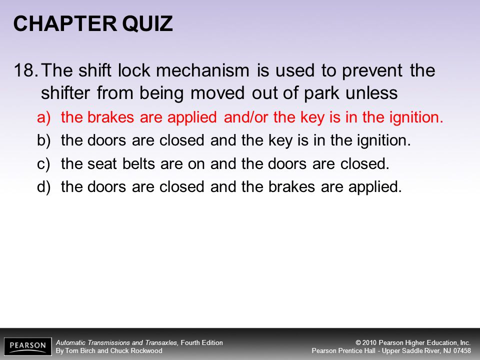 CHAPTER QUIZ 18. The shift lock mechanism is used to prevent the shifter from being moved out of park unless.