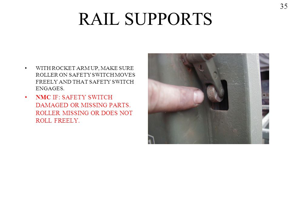RAIL SUPPORTS 35. WITH ROCKET ARM UP, MAKE SURE ROLLER ON SAFETY SWITCH MOVES FREELY AND THAT SAFETY SWITCH ENGAGES.
